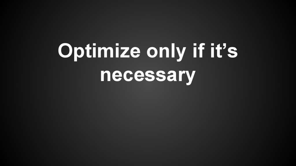 Optimize only if it's necessary