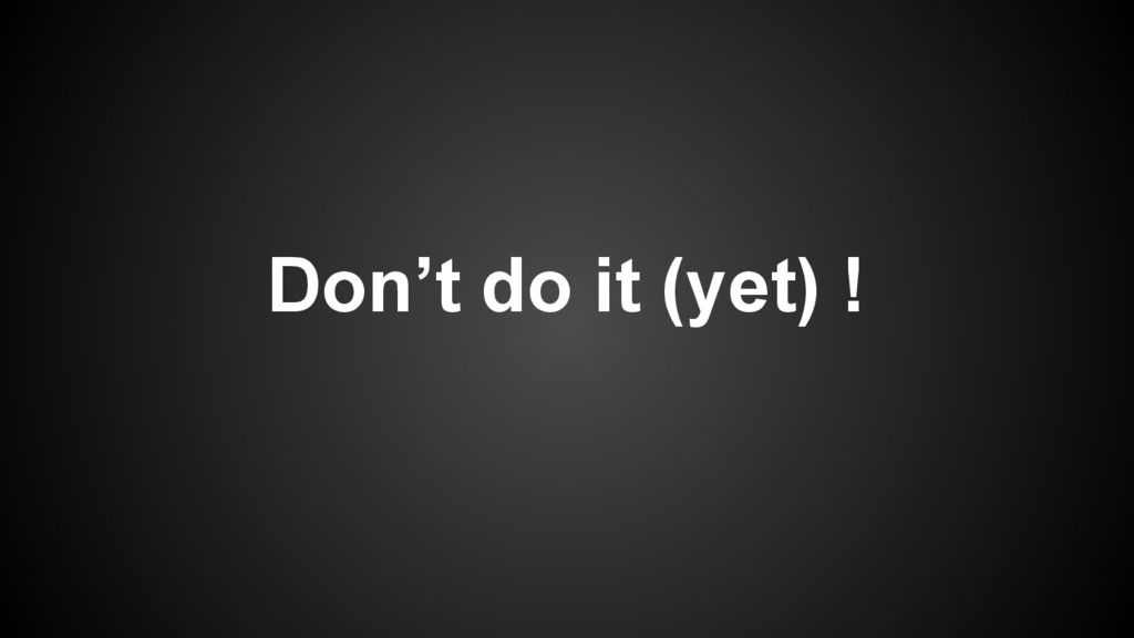 Don't do it (yet) !