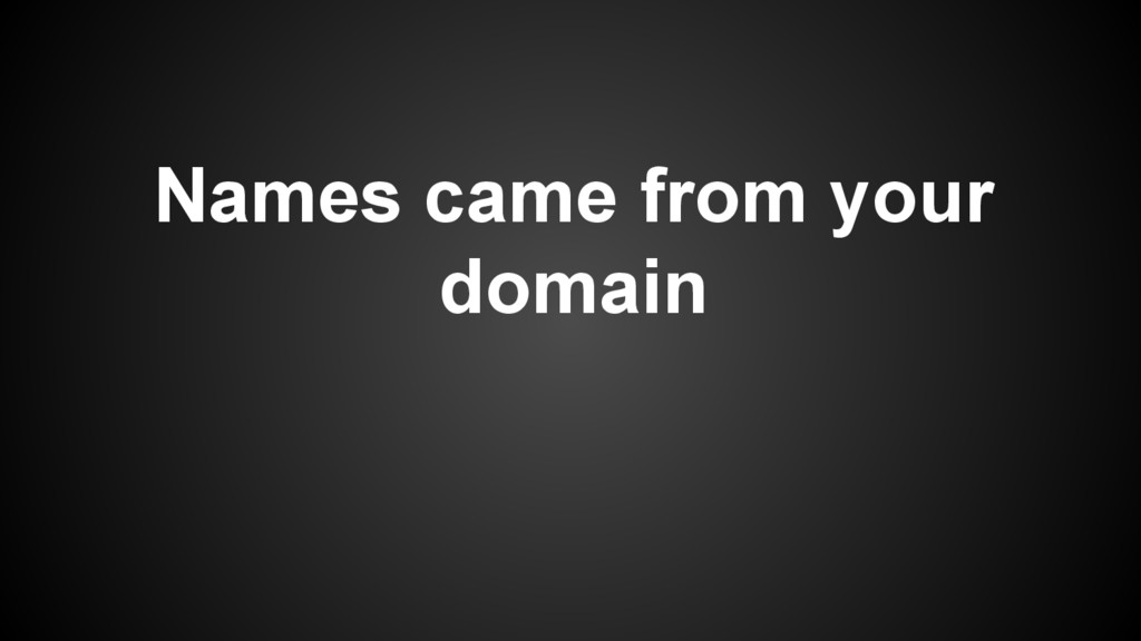 Names came from your domain