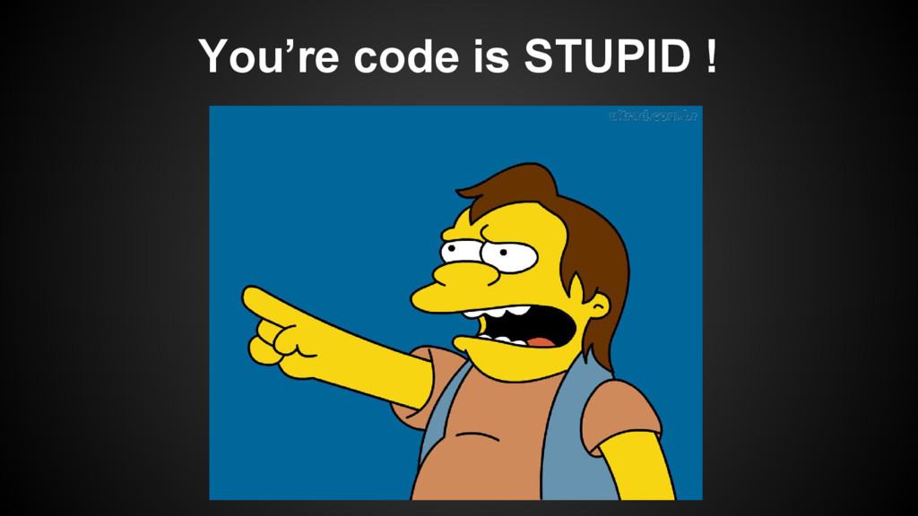 You're code is STUPID !