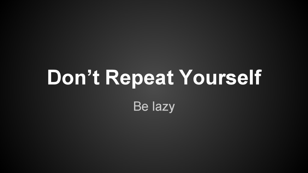 Be lazy Don't Repeat Yourself