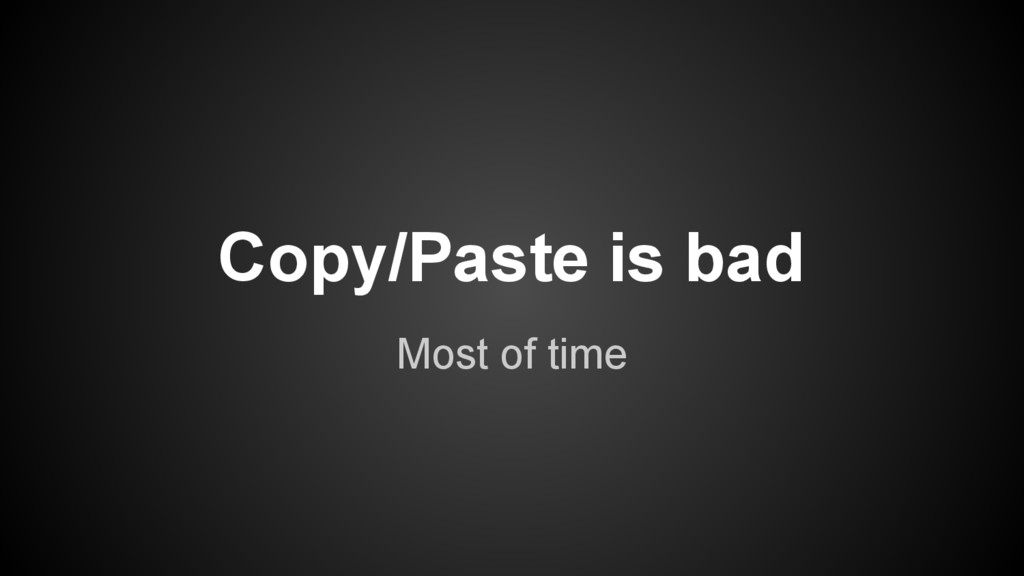Most of time Copy/Paste is bad