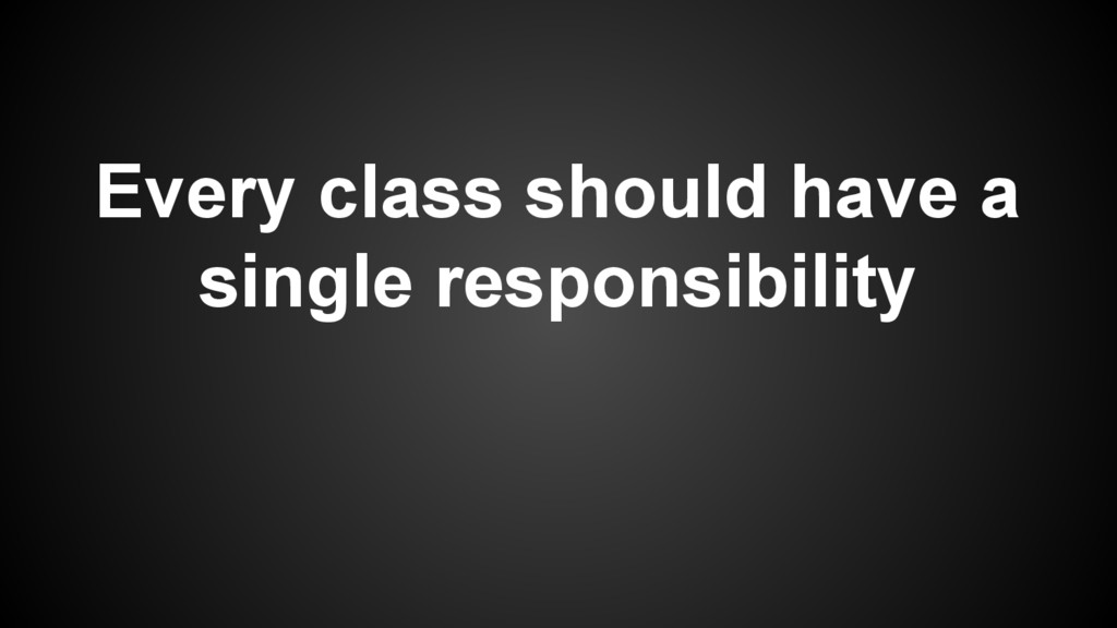 Every class should have a single responsibility