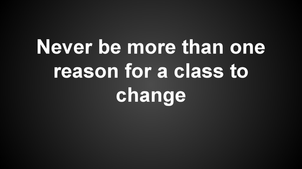 Never be more than one reason for a class to ch...