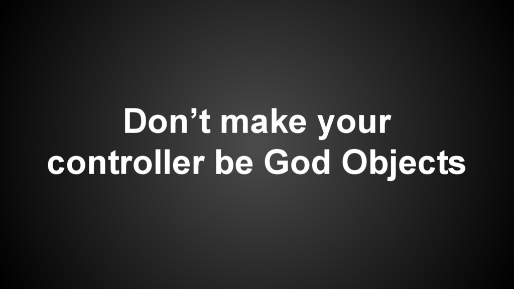 Don't make your controller be God Objects