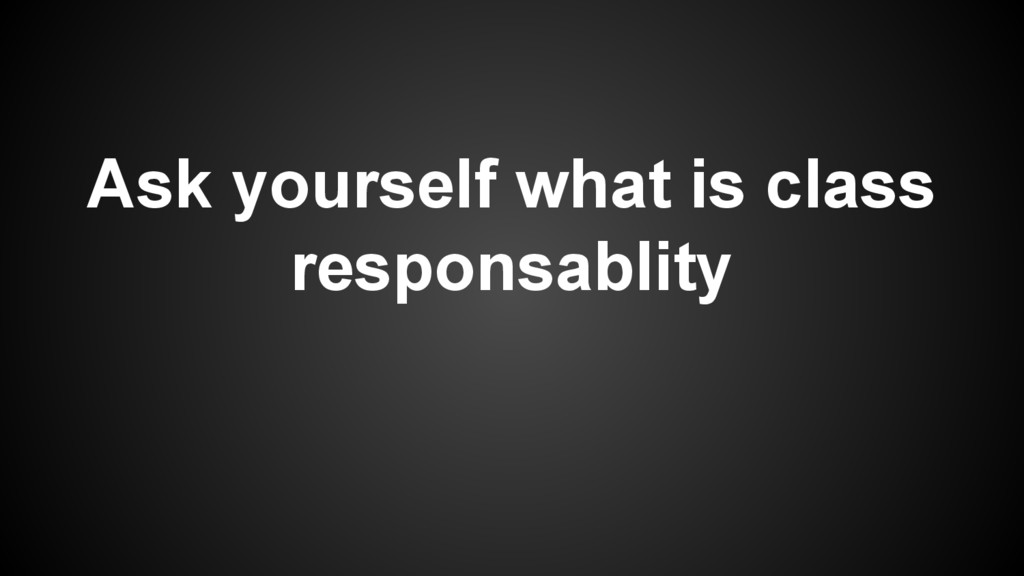 Ask yourself what is class responsablity