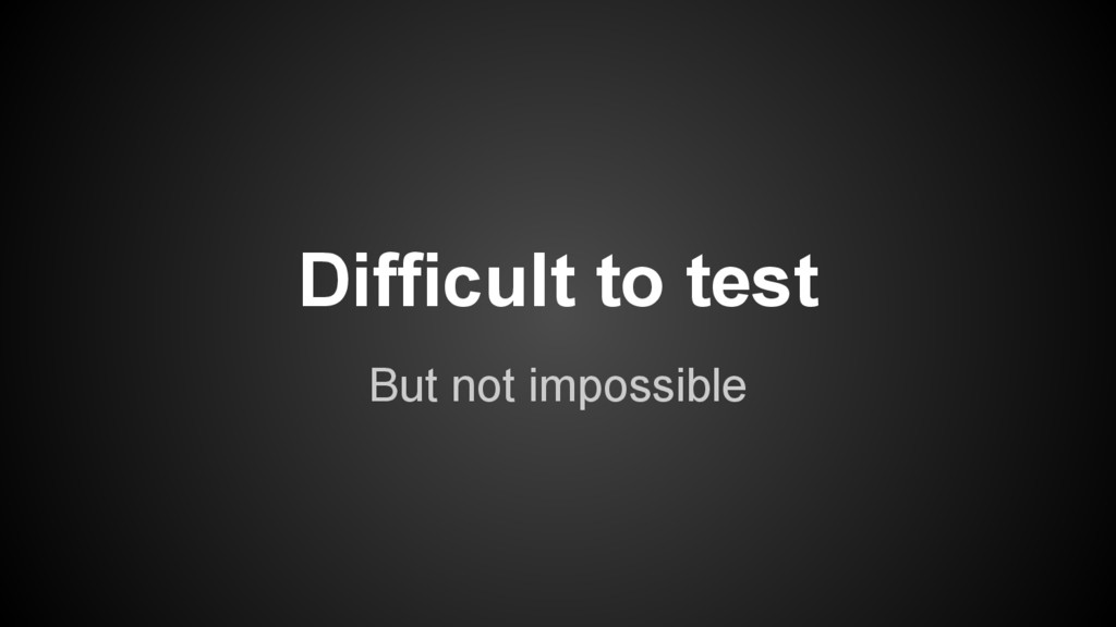But not impossible Difficult to test