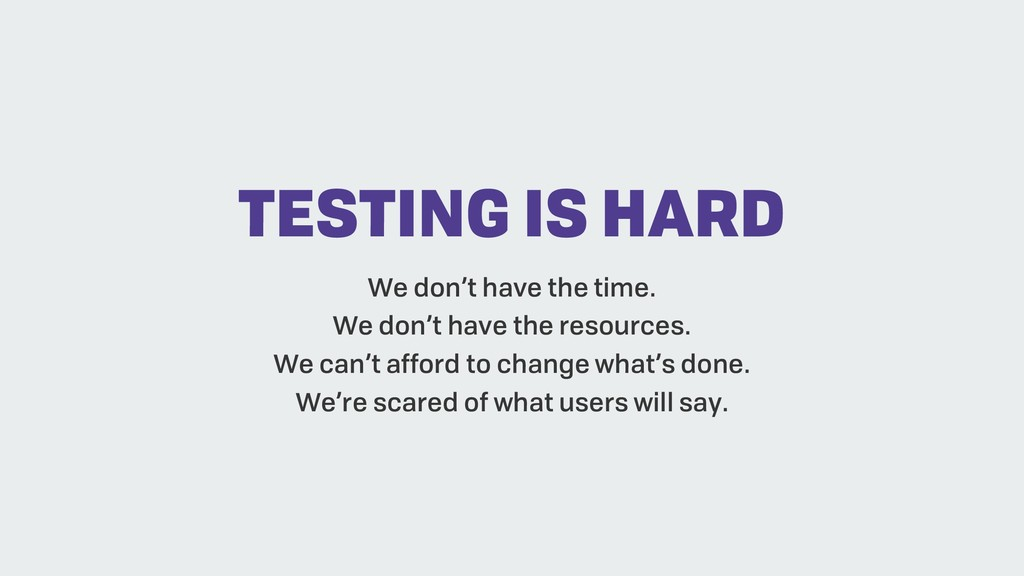 TESTING IS HARD We don't have the time. We don'...