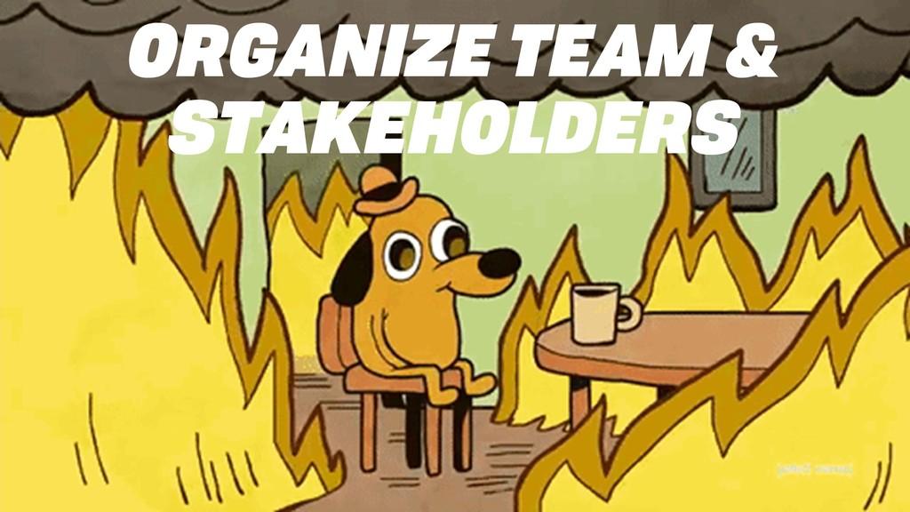 ORGANIZE TEAM & STAKEHOLDERS