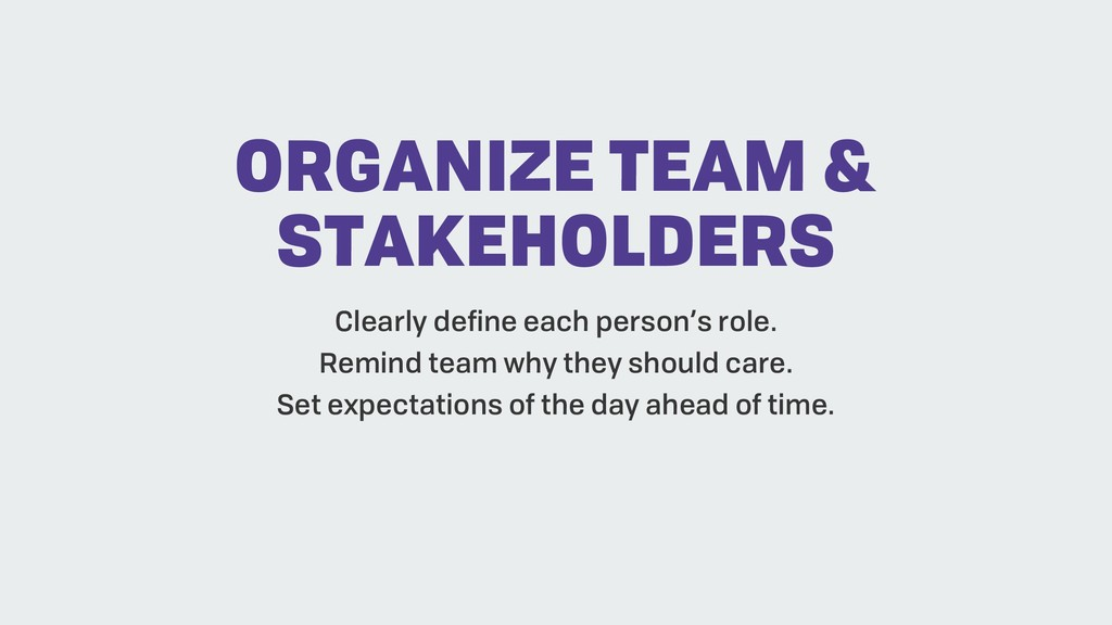 ORGANIZE TEAM & STAKEHOLDERS Clearly define eac...