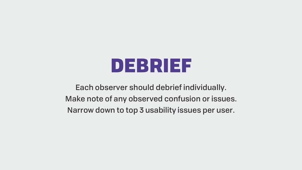 DEBRIEF Each observer should debrief individual...