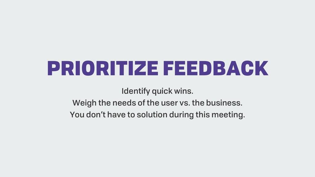 PRIORITIZE FEEDBACK Identify quick wins. Weigh ...