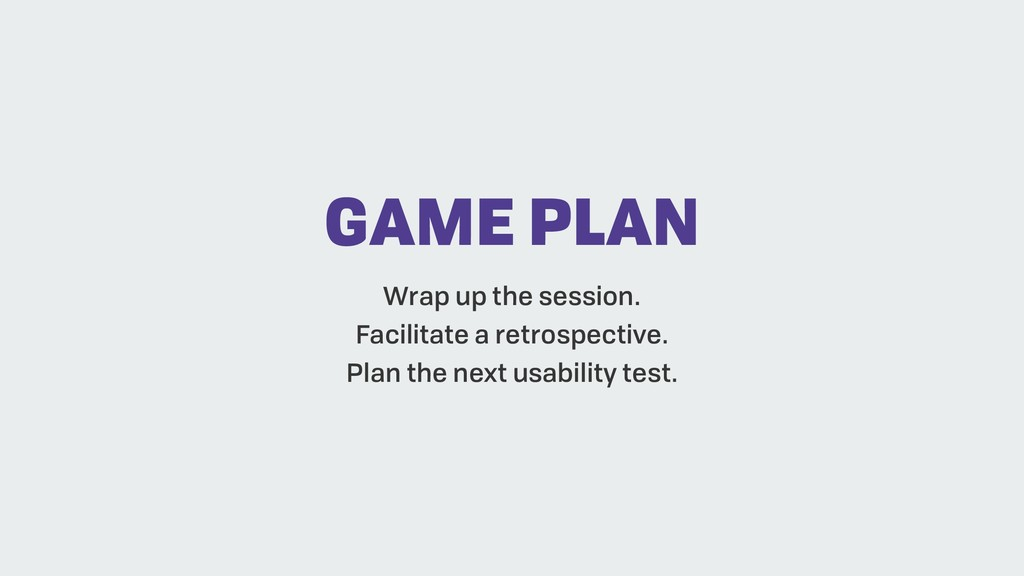 GAME PLAN Wrap up the session. Facilitate a ret...