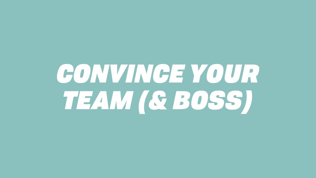 CONVINCE YOUR TEAM (& BOSS)