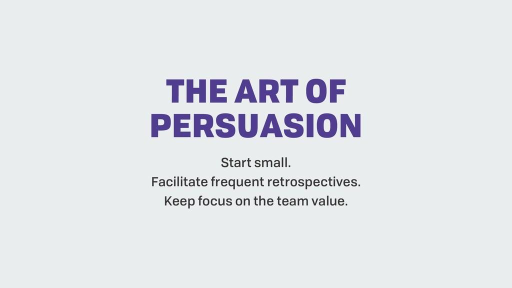 THE ART OF PERSUASION Start small. Facilitate f...