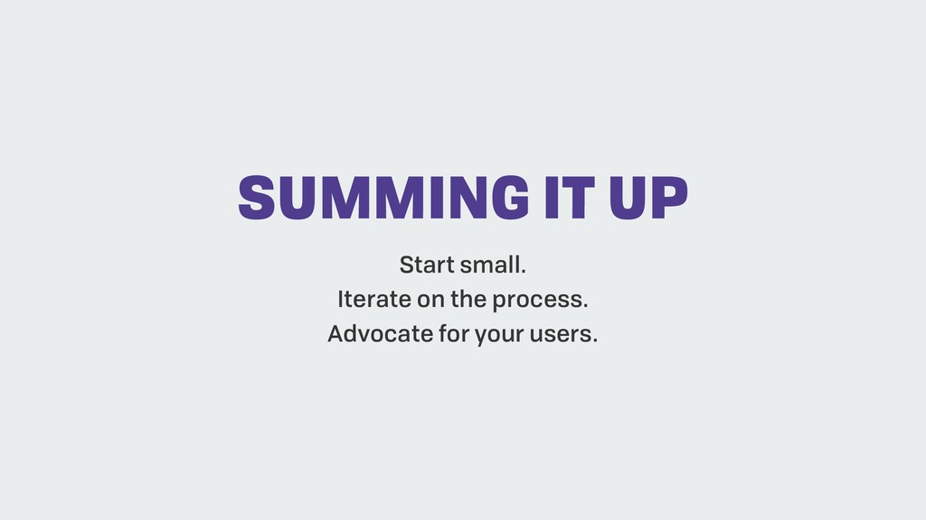 SUMMING IT UP Start small. Iterate on the proce...