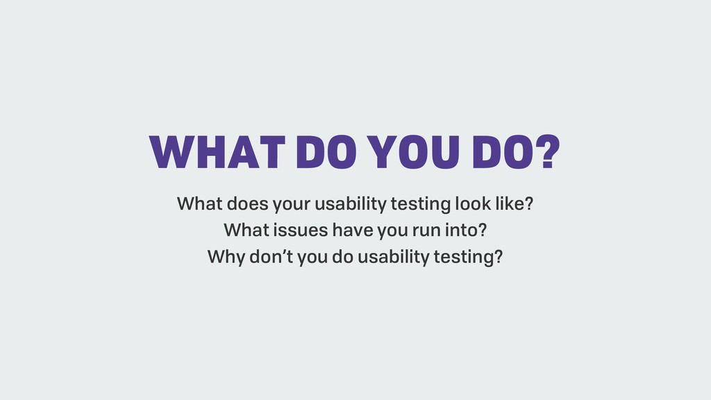 WHAT DO YOU DO? What does your usability testin...