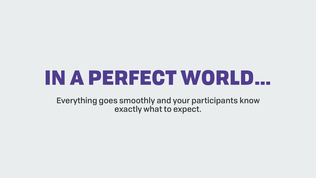 IN A PERFECT WORLD… Everything goes smoothly an...