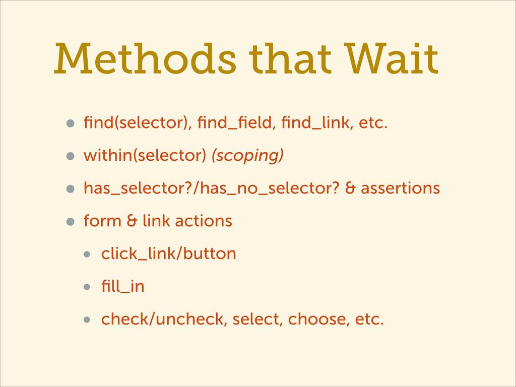 Methods that Wait • find(selector), find_field, fin...
