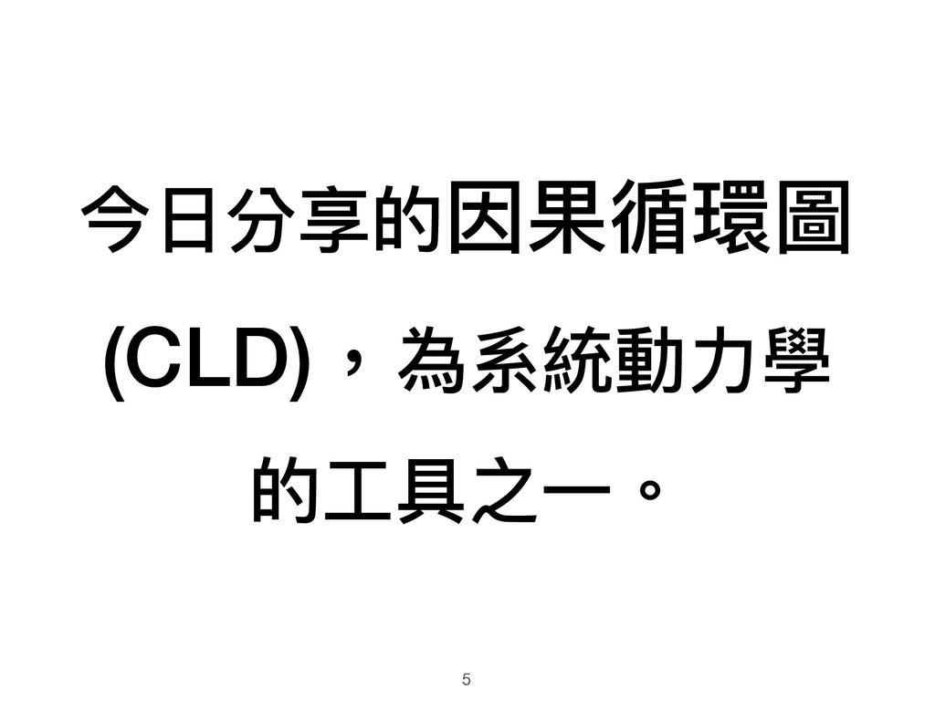 今⽇日分享的因果循環圖 (CLD),為系統動⼒力力學 的⼯工具之⼀一。 5
