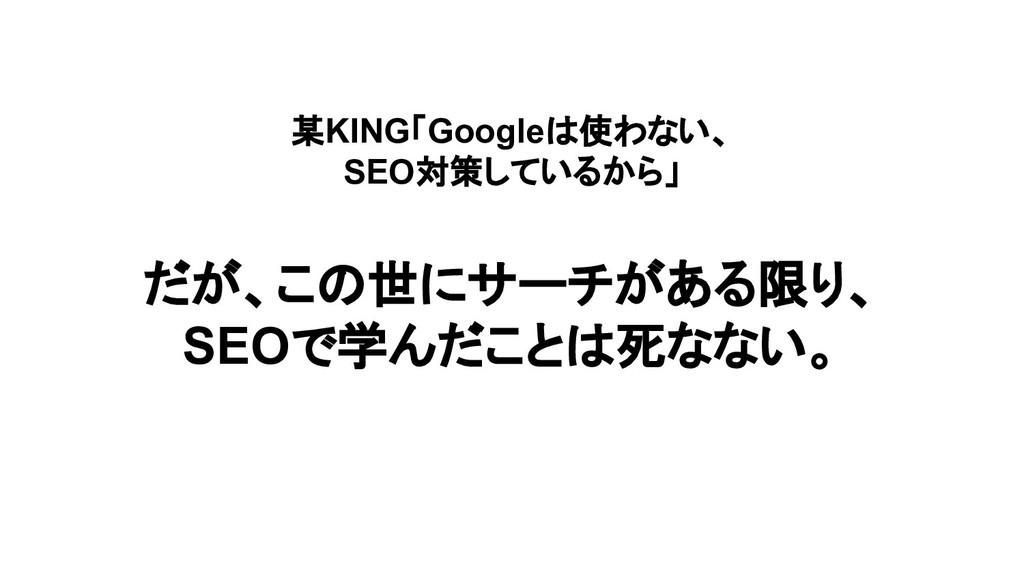 某KING「Googleは使わない、 SEO対策しているから」 だが、この世にサーチがある限り...