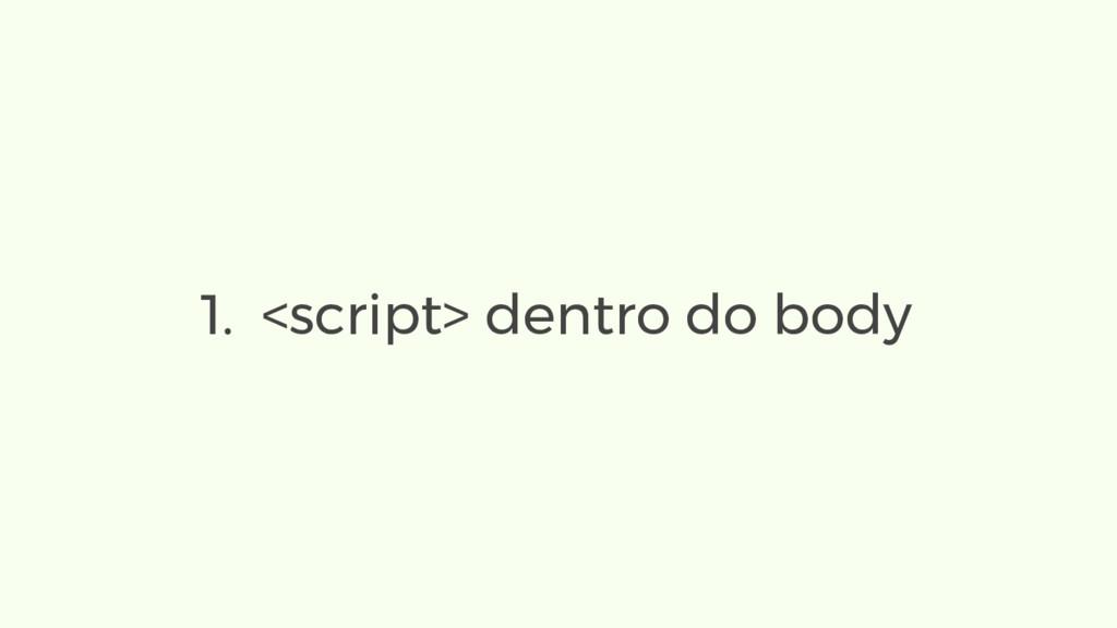 1. <script> dentro do body