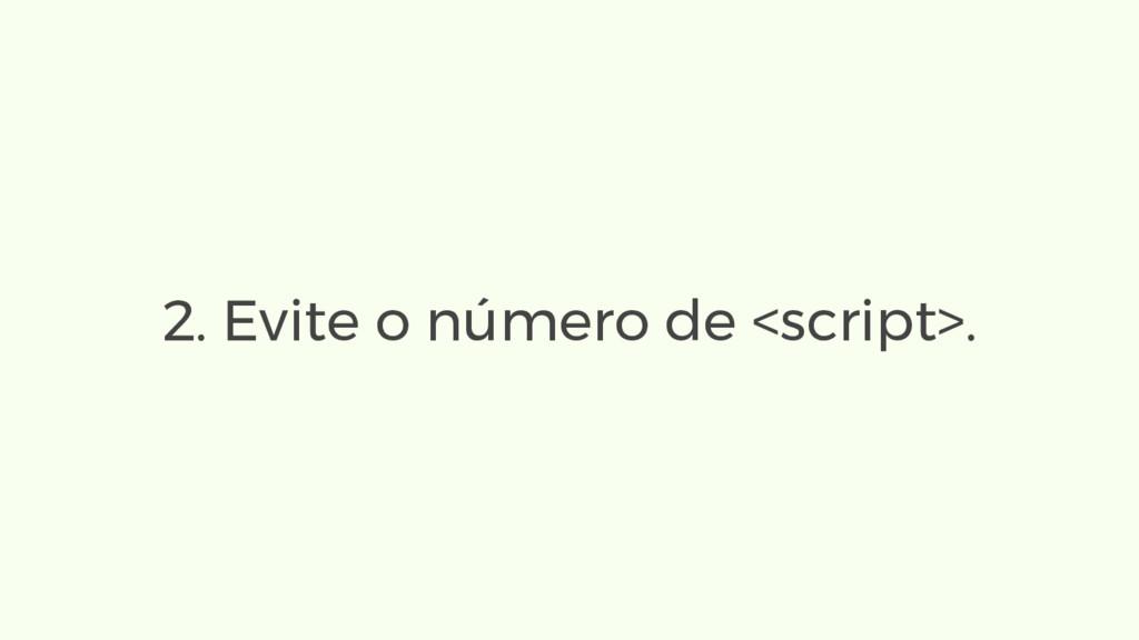 2. Evite o número de <script>.