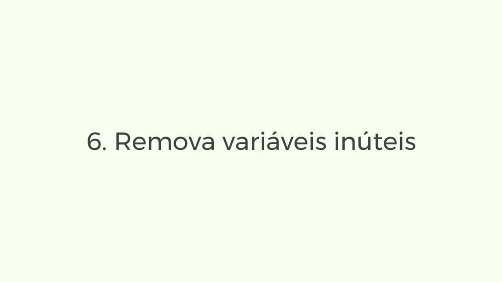 6. Remova variáveis inúteis