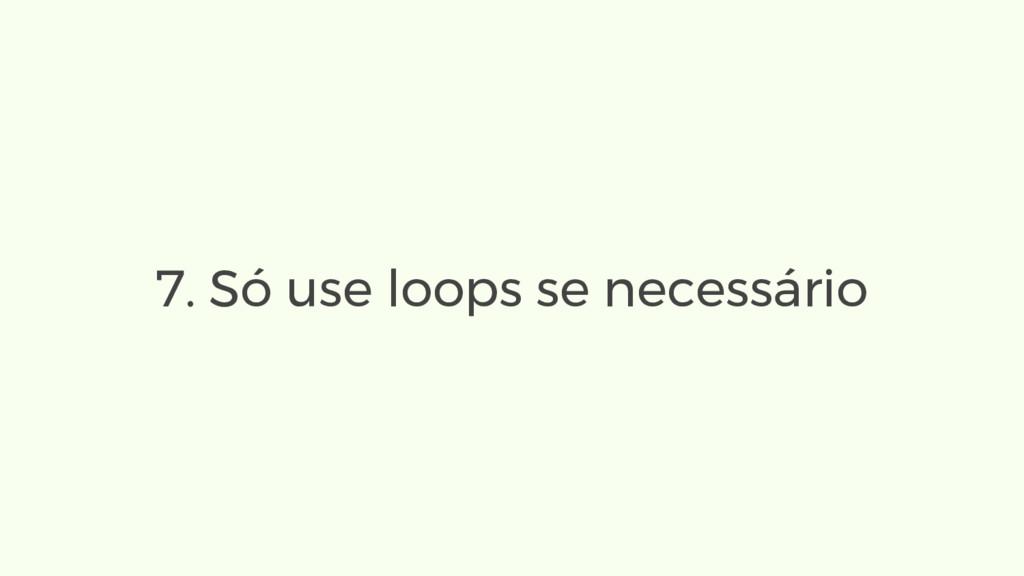 7. Só use loops se necessário