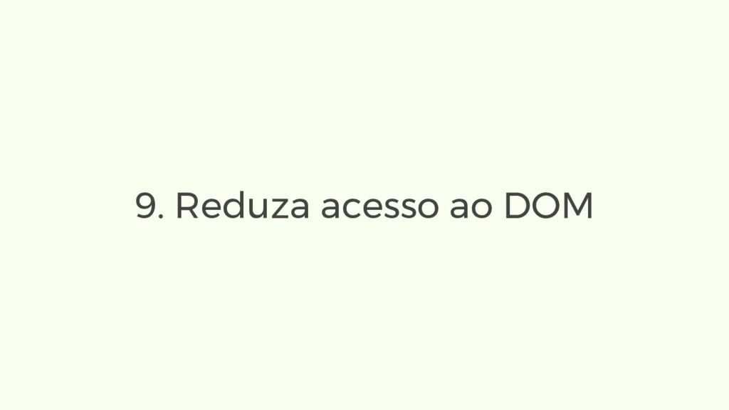 9. Reduza acesso ao DOM