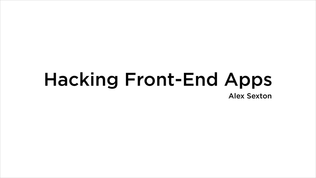 Hacking Front-End Apps Alex Sexton