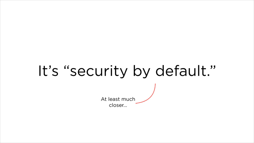 "It's ""security by default."" At least much close..."