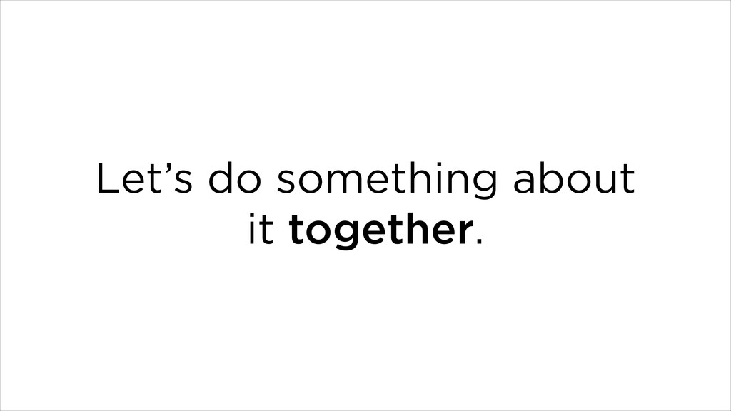 Let's do something about it together.