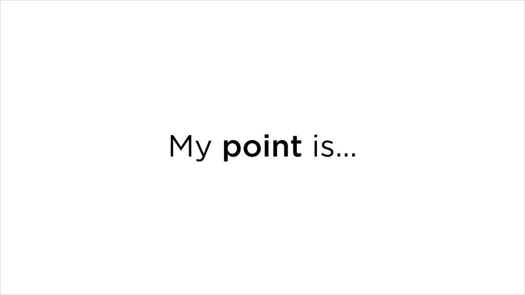 My point is…