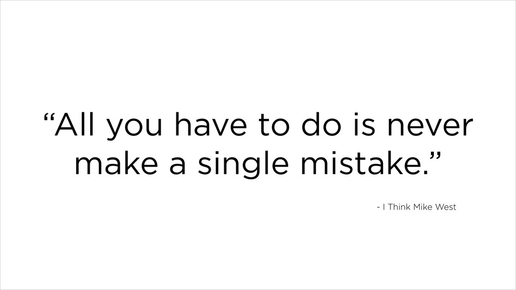 """""""All you have to do is never make a single mist..."""