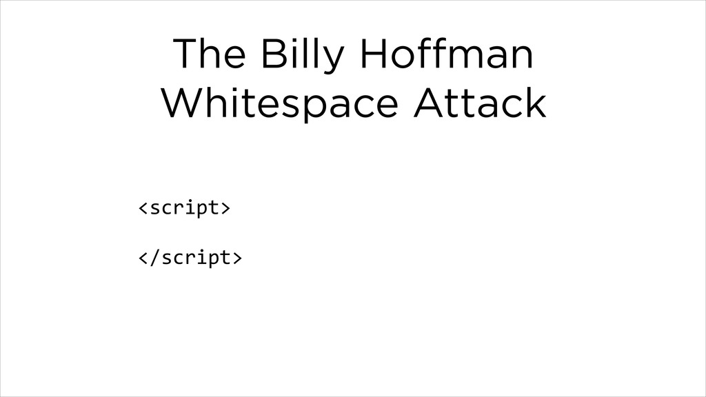 The Billy Hoffman Whitespace Attack <script>  !...