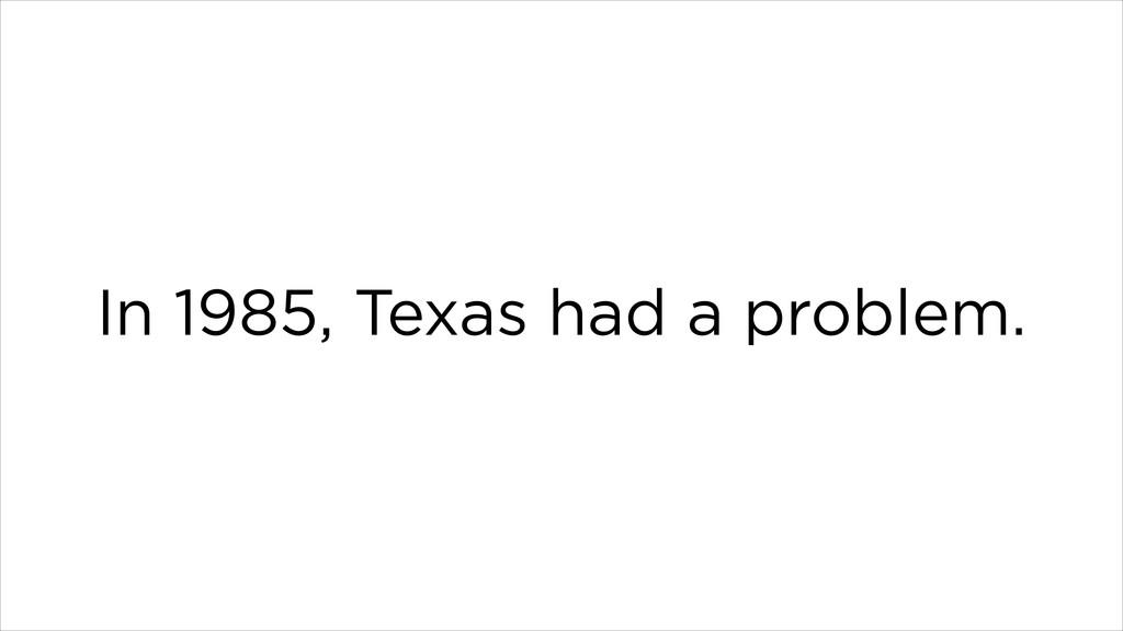 In 1985, Texas had a problem.