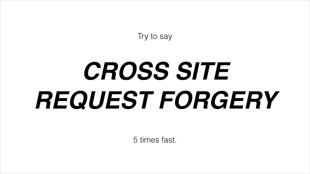 Try to say CROSS SITE! REQUEST FORGERY 5 times ...