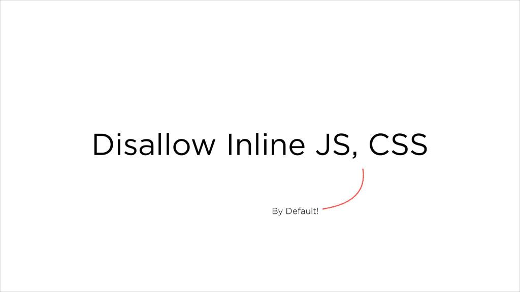 Disallow Inline JS, CSS By Default!