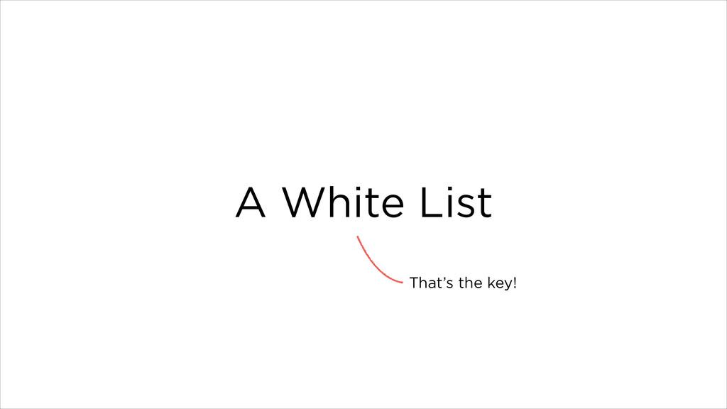 A White List That's the key!