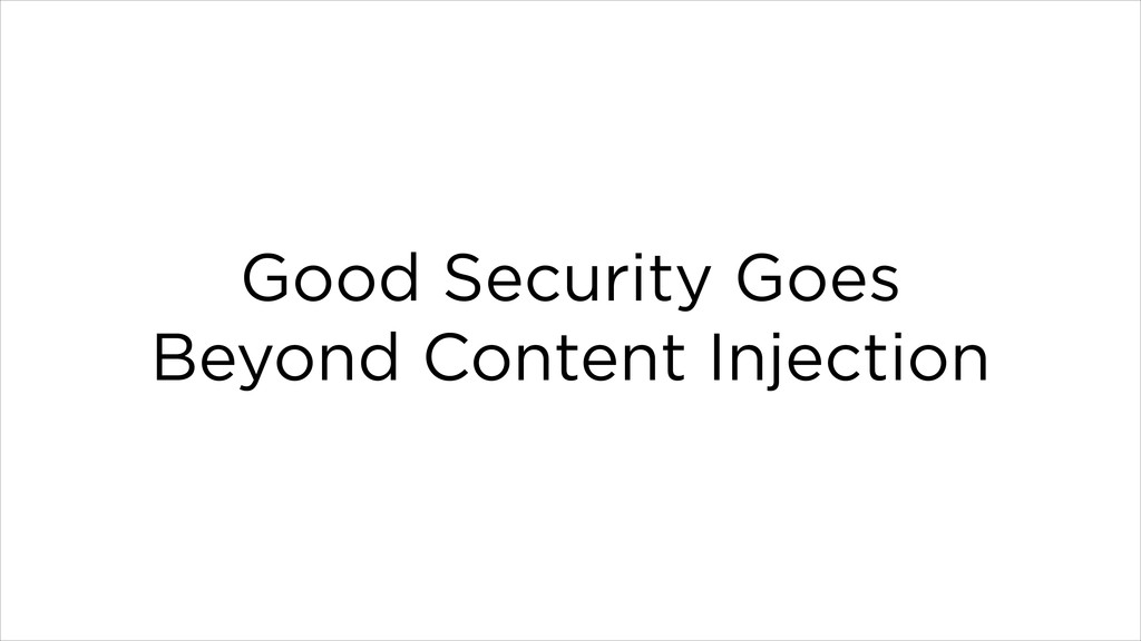 Good Security Goes Beyond Content Injection