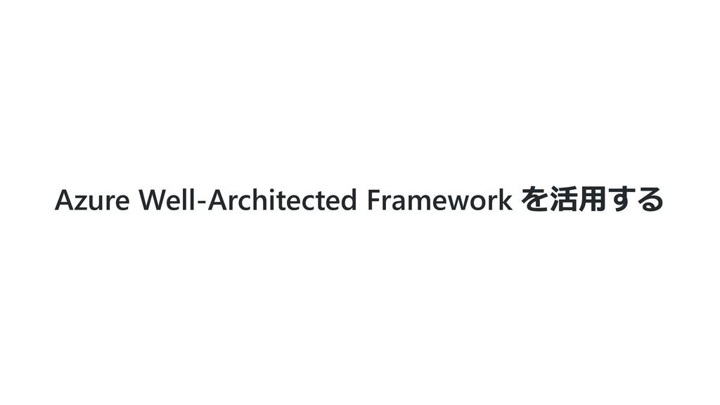 Azure Well-Architected Framework を活⽤する