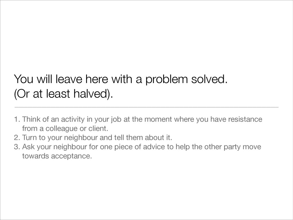 You will leave here with a problem solved. (Or ...