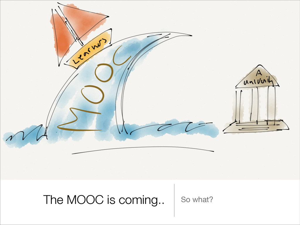 The MOOC is coming.. So what?