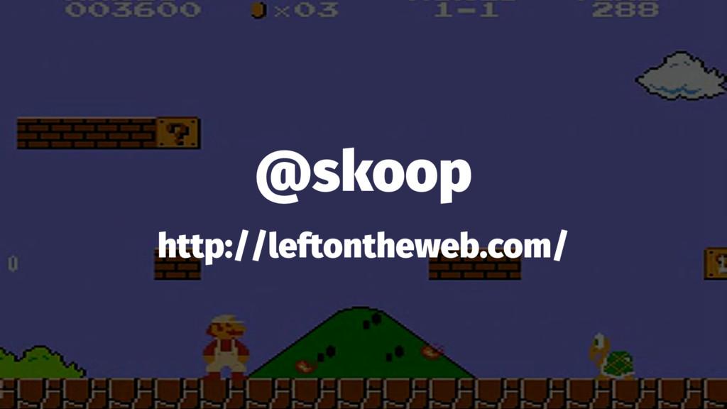 @skoop http://leftontheweb.com/