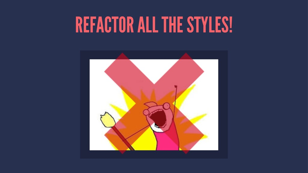 REFACTOR ALL THE STYLES!