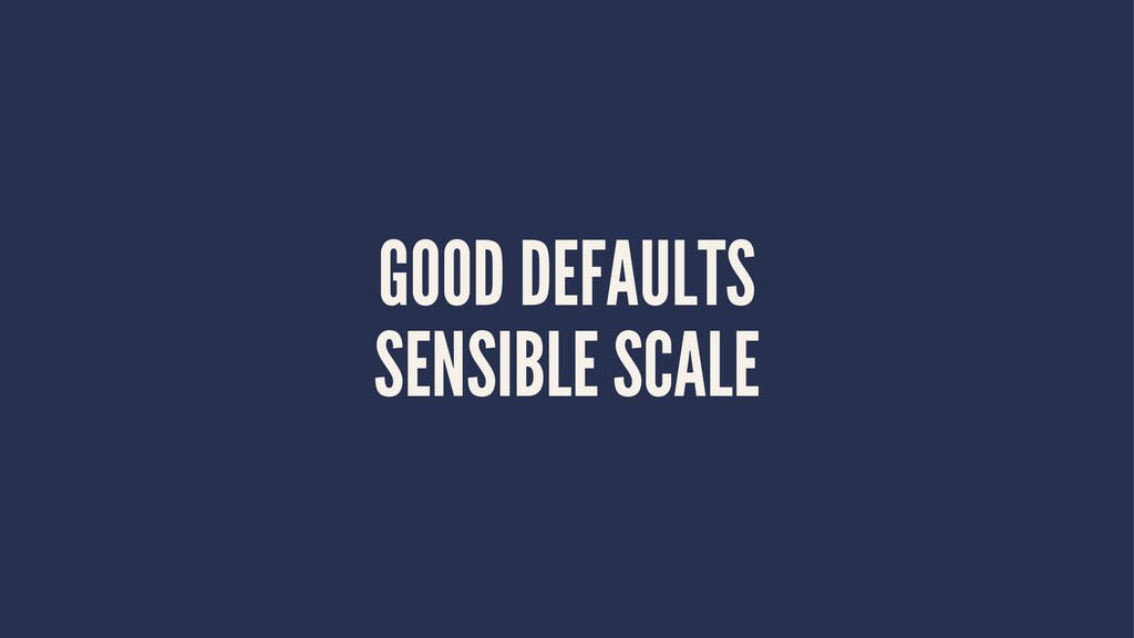 GOOD DEFAULTS SENSIBLE SCALE