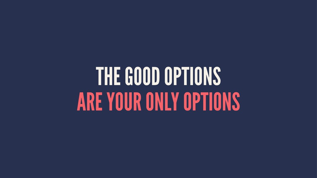 THE GOOD OPTIONS ARE YOUR ONLY OPTIONS
