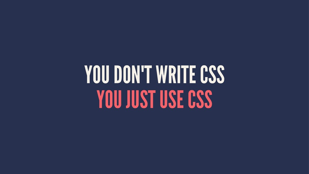 YOU DON'T WRITE CSS YOU JUST USE CSS