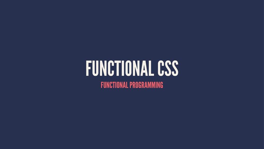 FUNCTIONAL CSS FUNCTIONAL PROGRAMMING